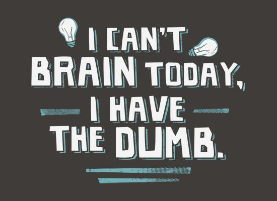 I Can't Brain Today, I Have The Dumb. T-Shirt